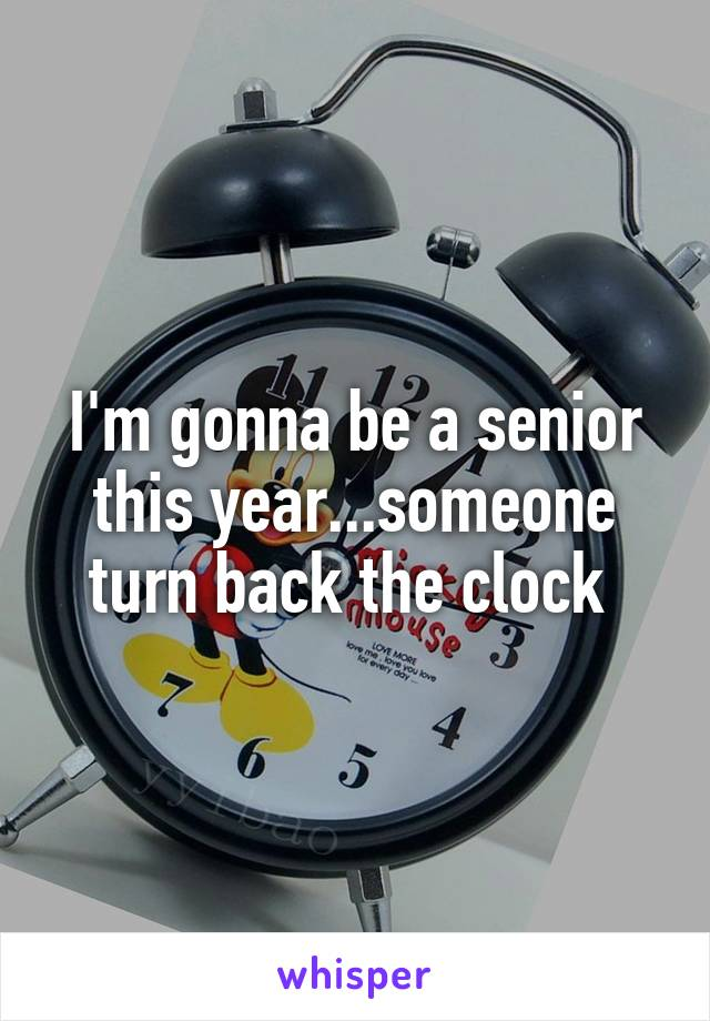 I'm gonna be a senior this year...someone turn back the clock