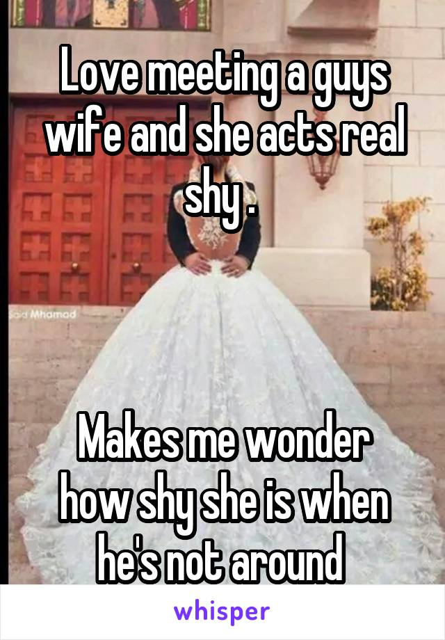 Love meeting a guys wife and she acts real shy .     Makes me wonder how shy she is when he's not around