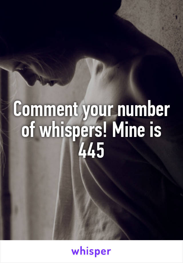 Comment your number of whispers! Mine is 445