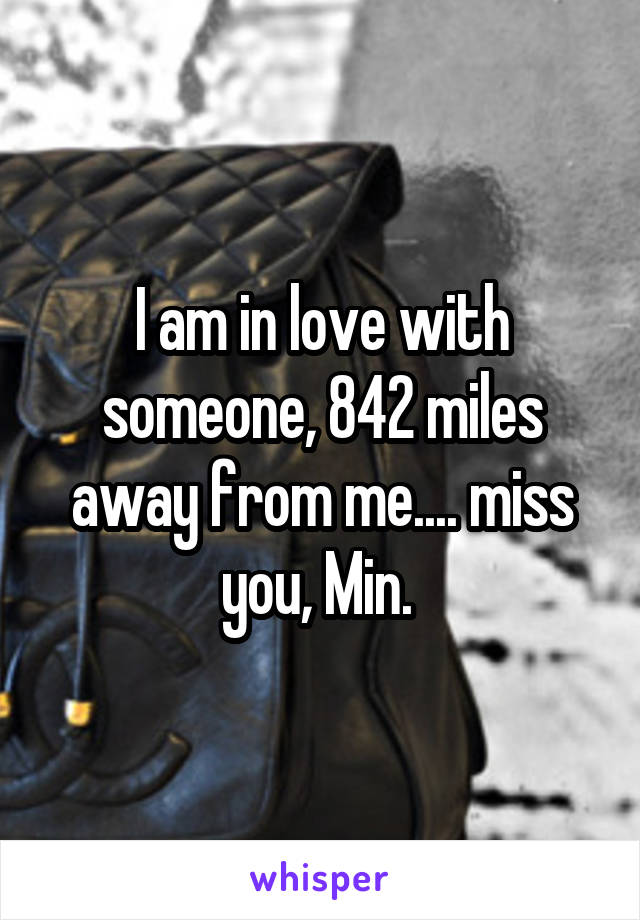 I am in love with someone, 842 miles away from me.... miss you, Min.
