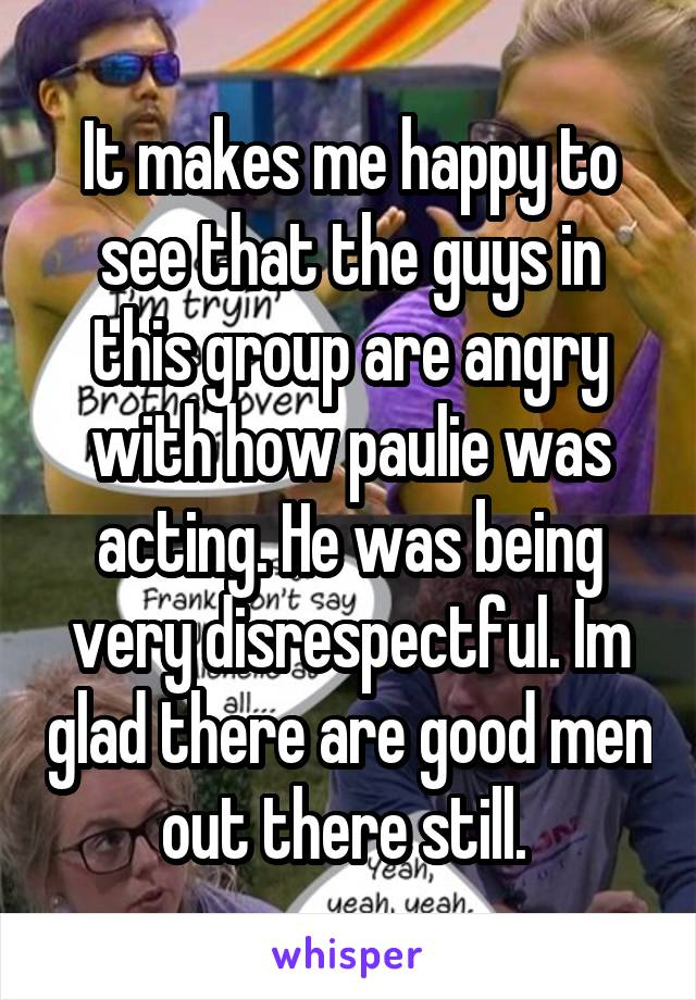 It makes me happy to see that the guys in this group are angry with how paulie was acting. He was being very disrespectful. Im glad there are good men out there still.