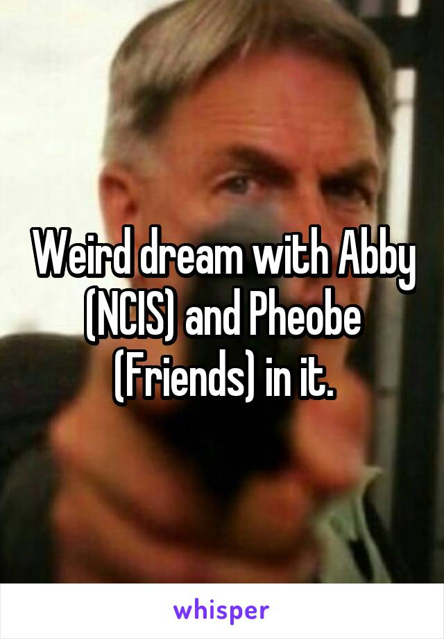 Weird dream with Abby (NCIS) and Pheobe (Friends) in it.