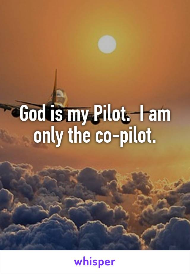 God is my Pilot.  I am only the co-pilot.