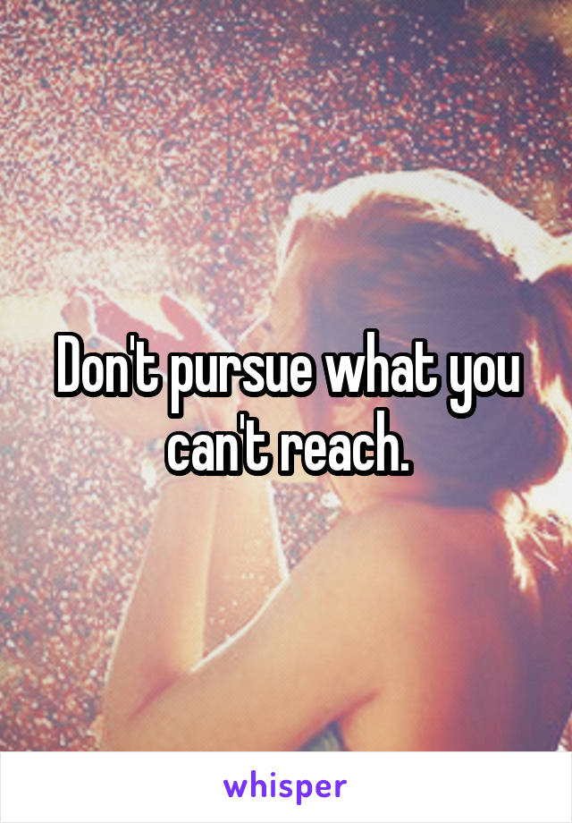 Don't pursue what you can't reach.