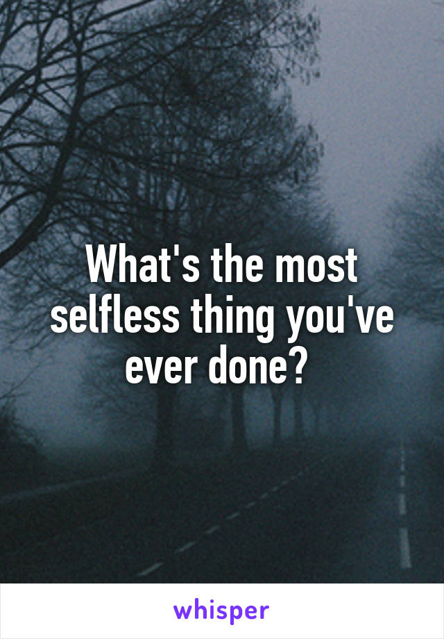 What's the most selfless thing you've ever done?