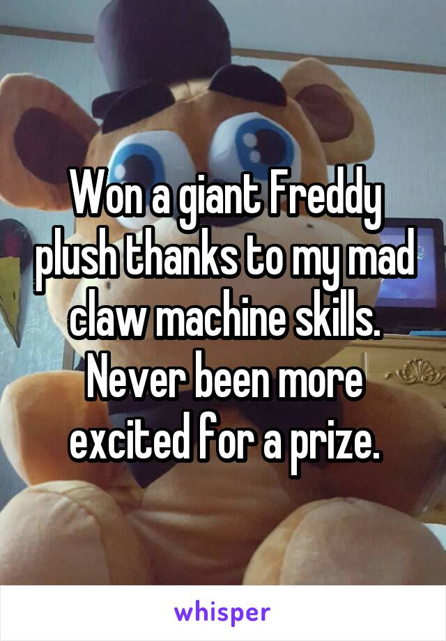 Won a giant Freddy plush thanks to my mad claw machine skills. Never been more excited for a prize.