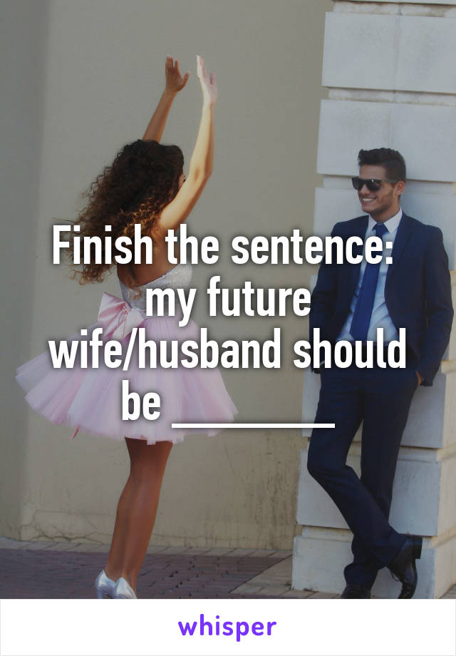 Finish the sentence:  my future wife/husband should be ______