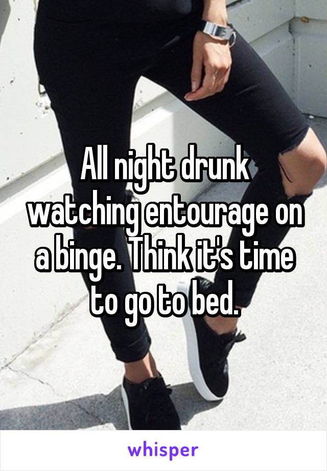 All night drunk watching entourage on a binge. Think it's time to go to bed.
