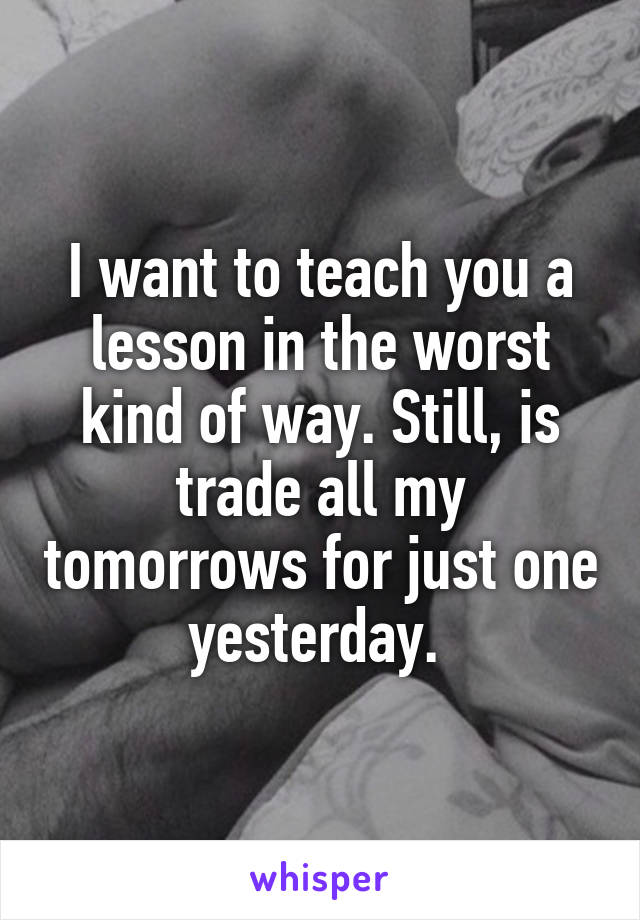 I want to teach you a lesson in the worst kind of way. Still, is trade all my tomorrows for just one yesterday.