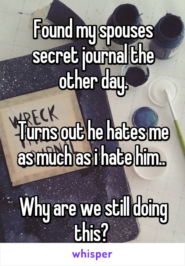 Found my spouses secret journal the other day.  Turns out he hates me as much as i hate him..   Why are we still doing this?