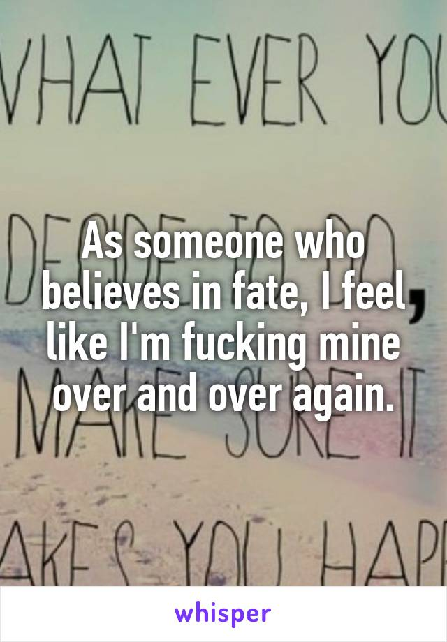 As someone who believes in fate, I feel like I'm fucking mine over and over again.