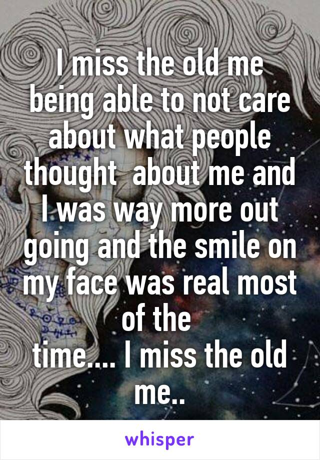 I miss the old me being able to not care about what people thought  about me and I was way more out going and the smile on my face was real most of the  time.... I miss the old me..