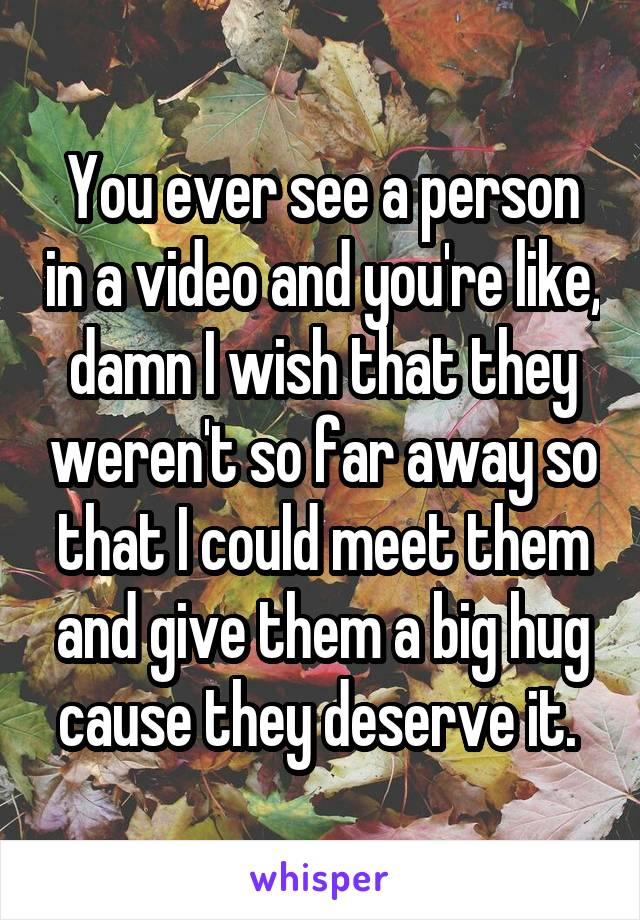 You ever see a person in a video and you're like, damn I wish that they weren't so far away so that I could meet them and give them a big hug cause they deserve it.