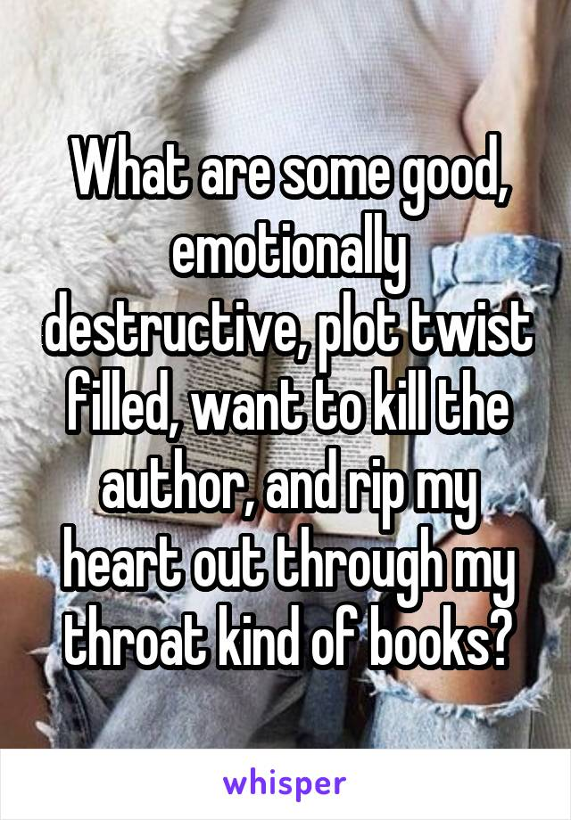 What are some good, emotionally destructive, plot twist filled, want to kill the author, and rip my heart out through my throat kind of books?