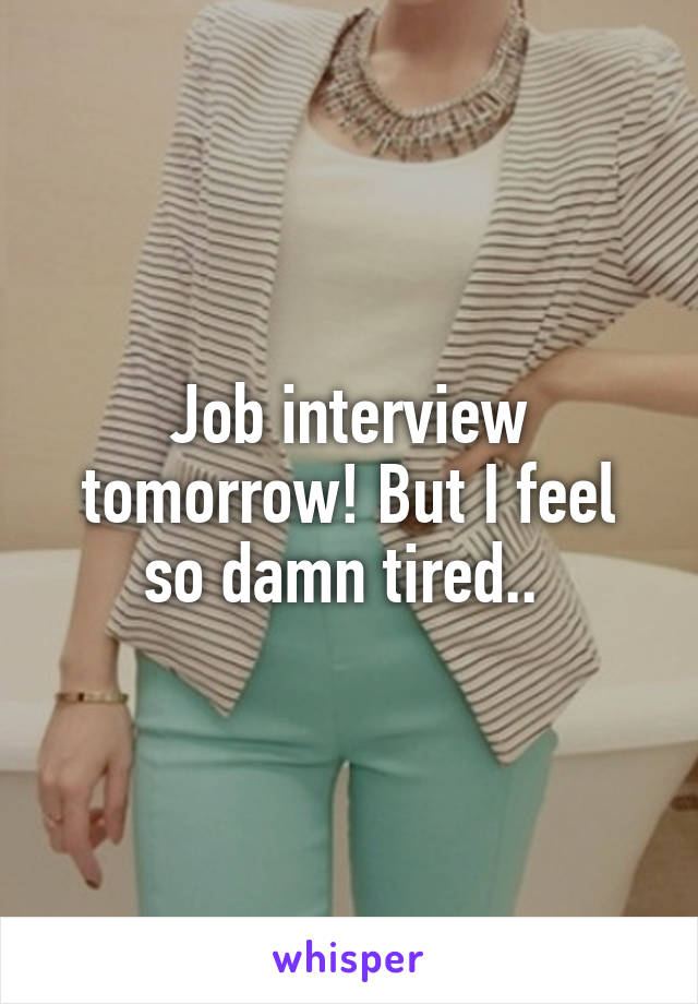 Job interview tomorrow! But I feel so damn tired..