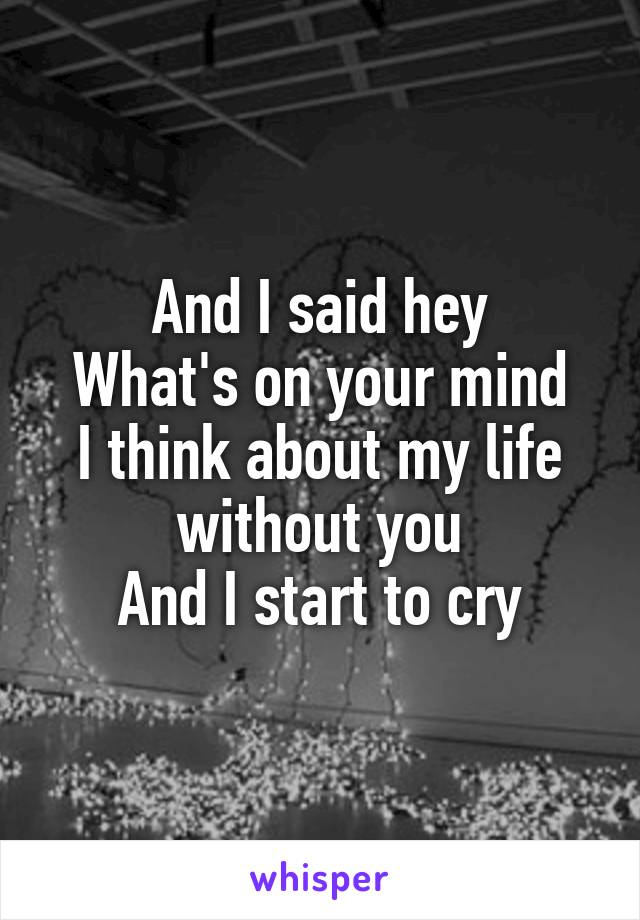 And I said hey What's on your mind I think about my life without you And I start to cry