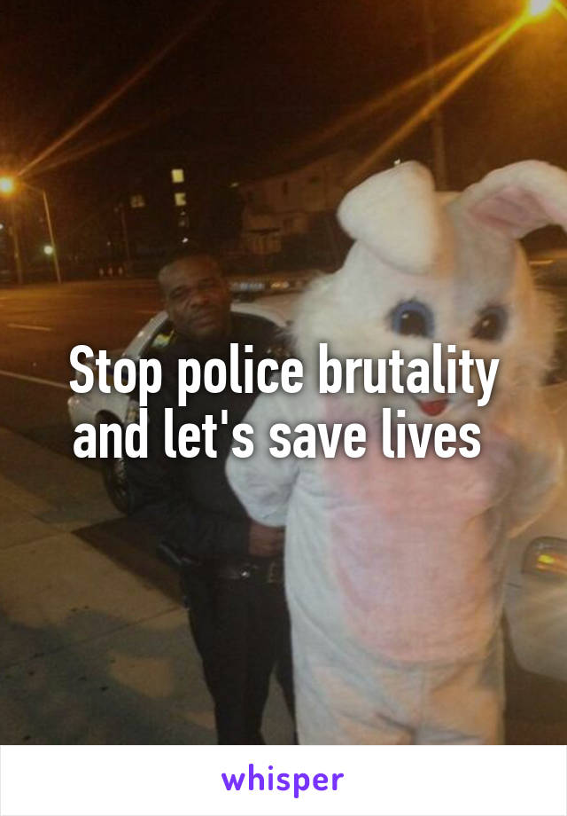 Stop police brutality and let's save lives