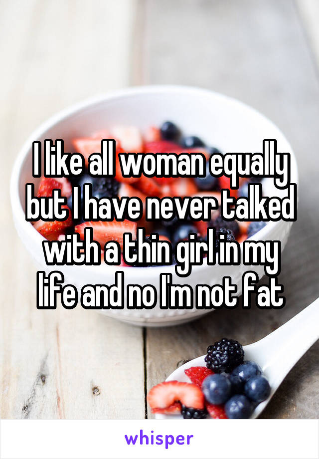 I like all woman equally but I have never talked with a thin girl in my life and no I'm not fat