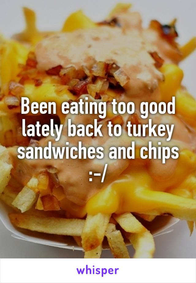 Been eating too good lately back to turkey sandwiches and chips :-/