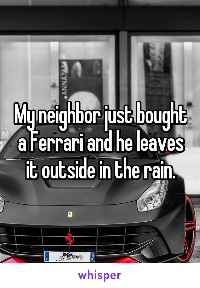 My neighbor just bought a Ferrari and he leaves it outside in the rain.