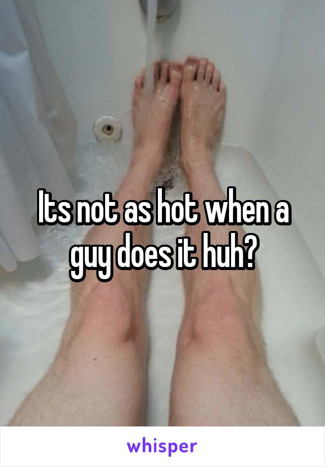 Its not as hot when a guy does it huh?