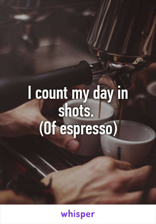 I count my day in shots.  (Of espresso)