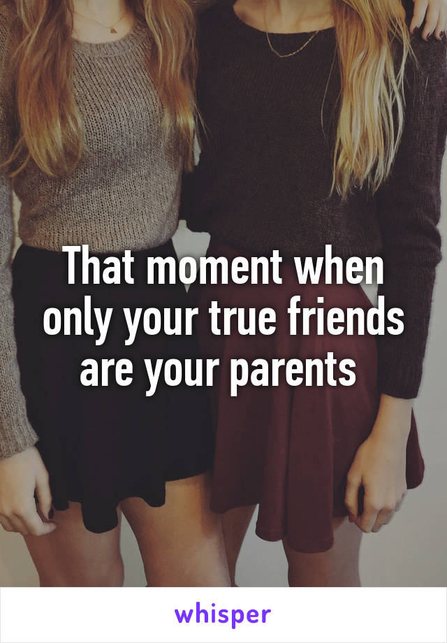 That moment when only your true friends are your parents