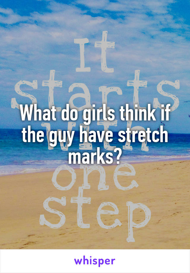 What do girls think if the guy have stretch marks?