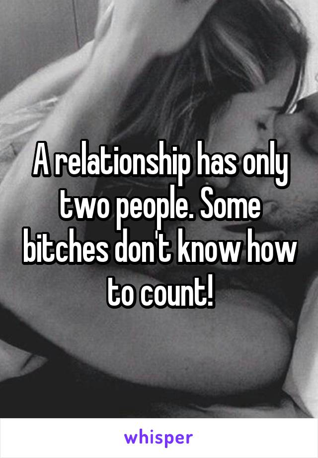 A relationship has only two people. Some bitches don't know how to count!