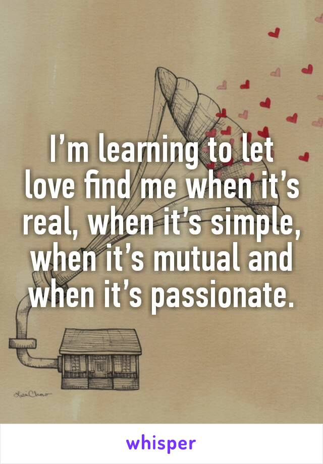 I'm learning to let love find me when it's real, when it's simple, when it's mutual and when it's passionate.