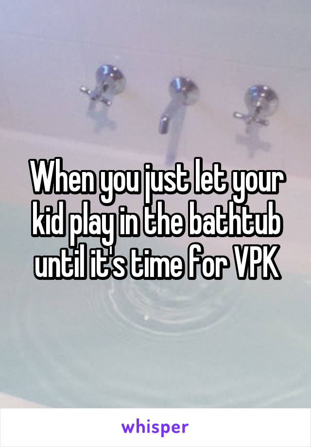 When you just let your kid play in the bathtub until it's time for VPK