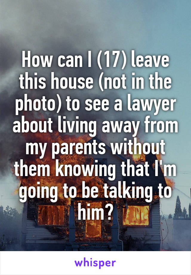How can I (17) leave this house (not in the photo) to see a lawyer about living away from my parents without them knowing that I'm going to be talking to him?