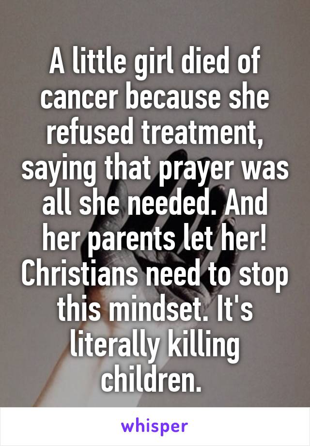 A little girl died of cancer because she refused treatment, saying that prayer was all she needed. And her parents let her! Christians need to stop this mindset. It's literally killing children.