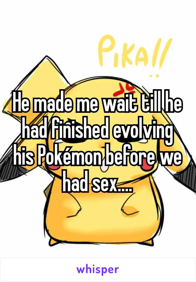 He made me wait till he had finished evolving his Pokémon before we had sex....