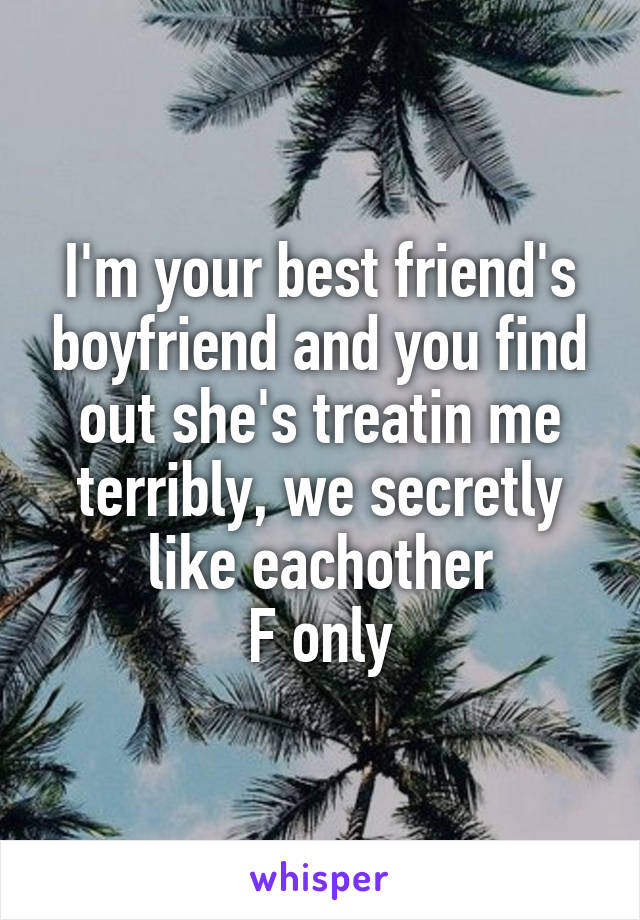 I'm your best friend's boyfriend and you find out she's treatin me terribly, we secretly like eachother F only