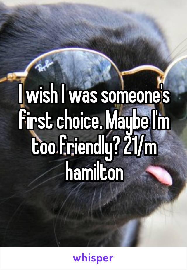I wish I was someone's first choice. Maybe I'm too friendly? 21/m hamilton