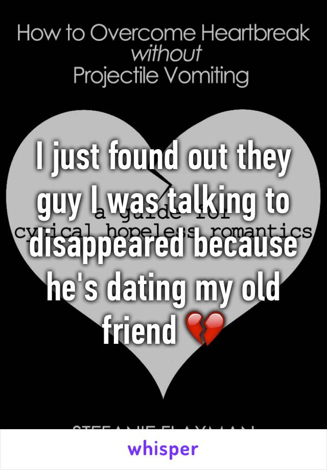 I just found out they guy I was talking to disappeared because he's dating my old friend 💔