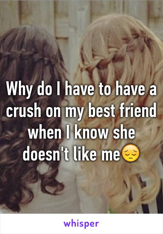 Why do I have to have a crush on my best friend when I know she doesn't like me😔