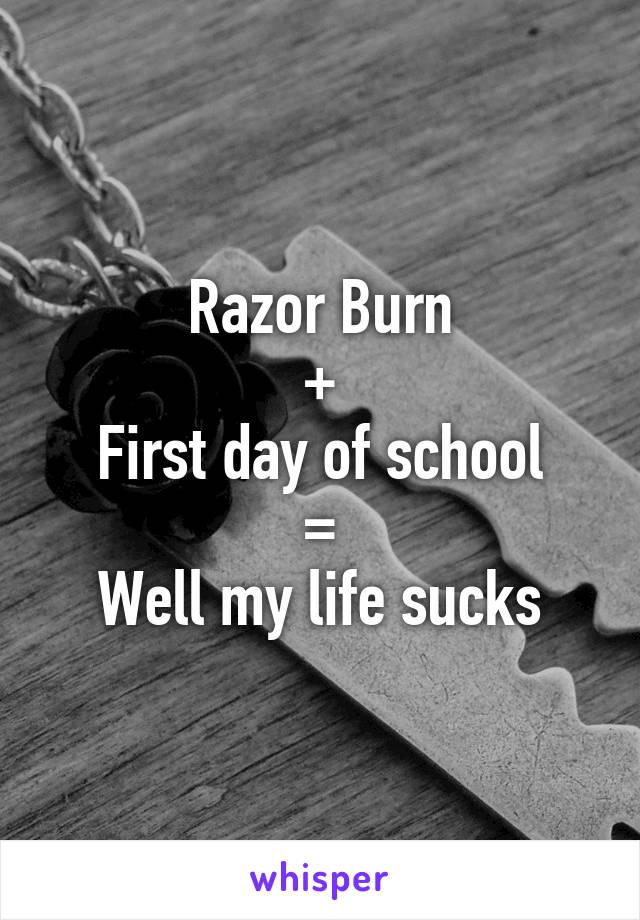 Razor Burn + First day of school = Well my life sucks