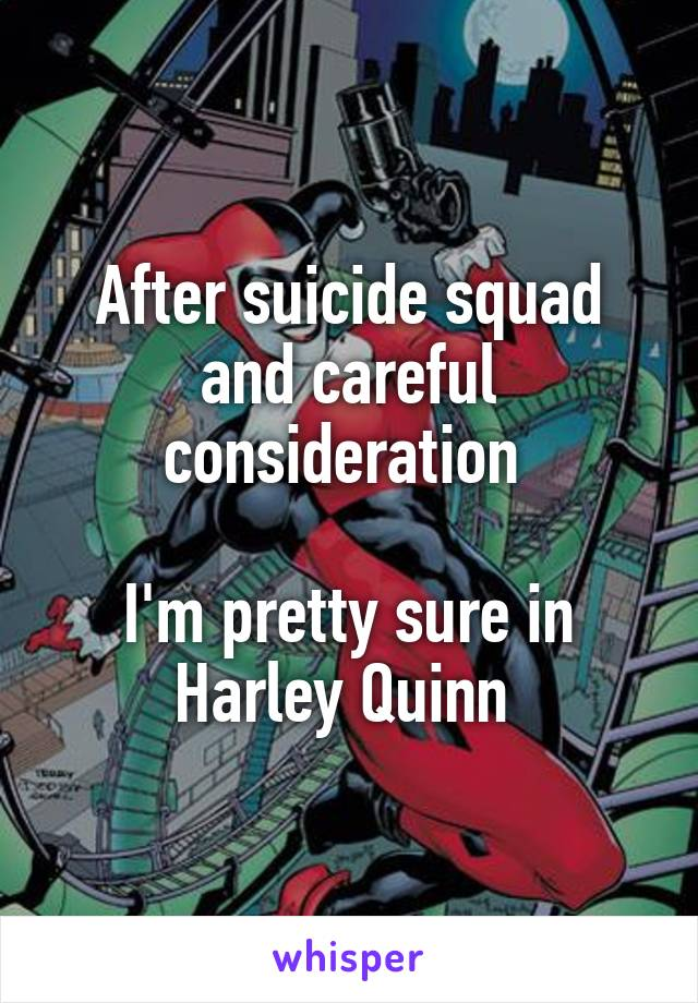 After suicide squad and careful consideration   I'm pretty sure in Harley Quinn