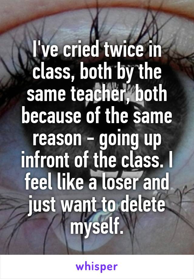 I've cried twice in class, both by the same teacher, both because of the same reason - going up infront of the class. I feel like a loser and just want to delete myself.