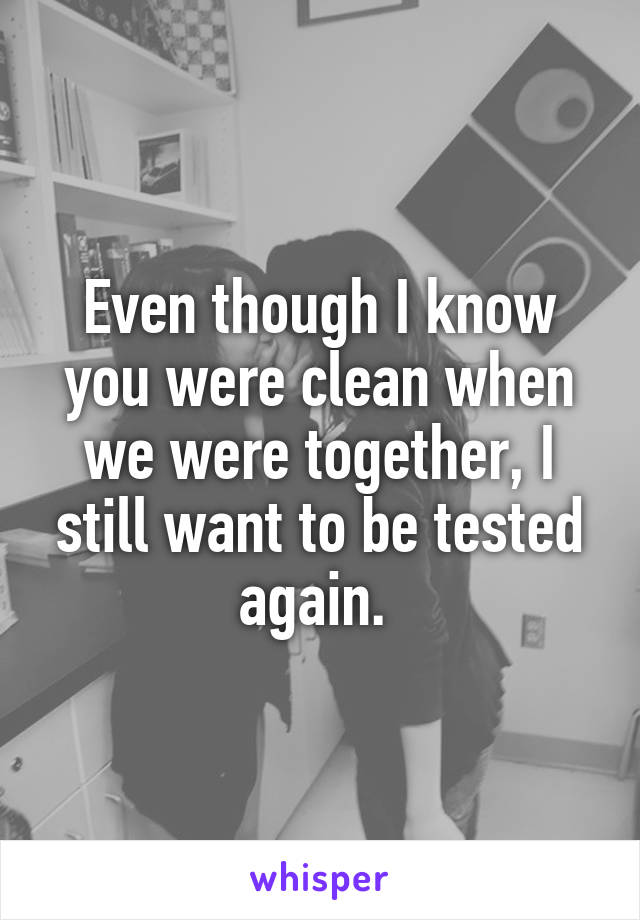 Even though I know you were clean when we were together, I still want to be tested again.