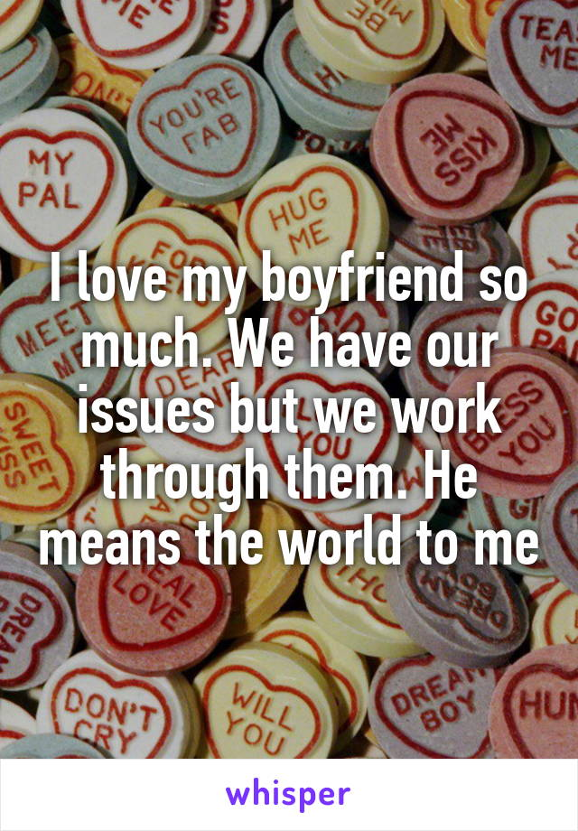 I love my boyfriend so much. We have our issues but we work through them. He means the world to me