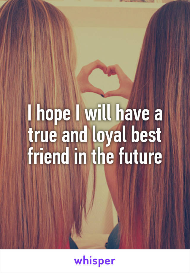 I hope I will have a true and loyal best friend in the future