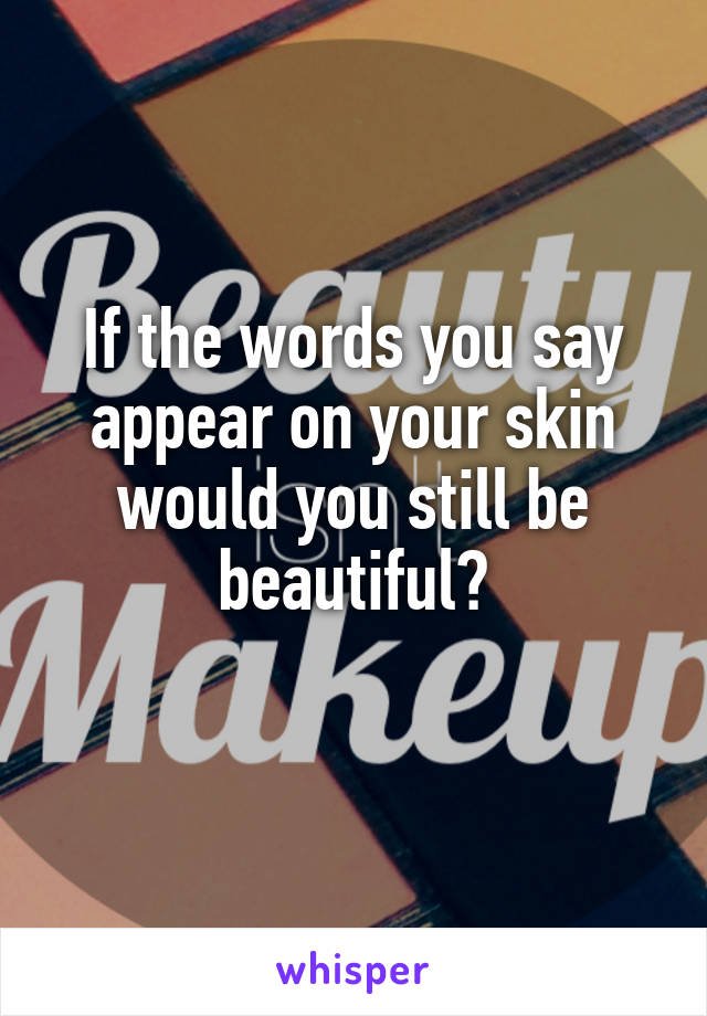 If the words you say appear on your skin would you still be beautiful?