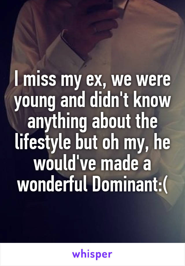 I miss my ex, we were young and didn't know anything about the lifestyle but oh my, he would've made a wonderful Dominant:(