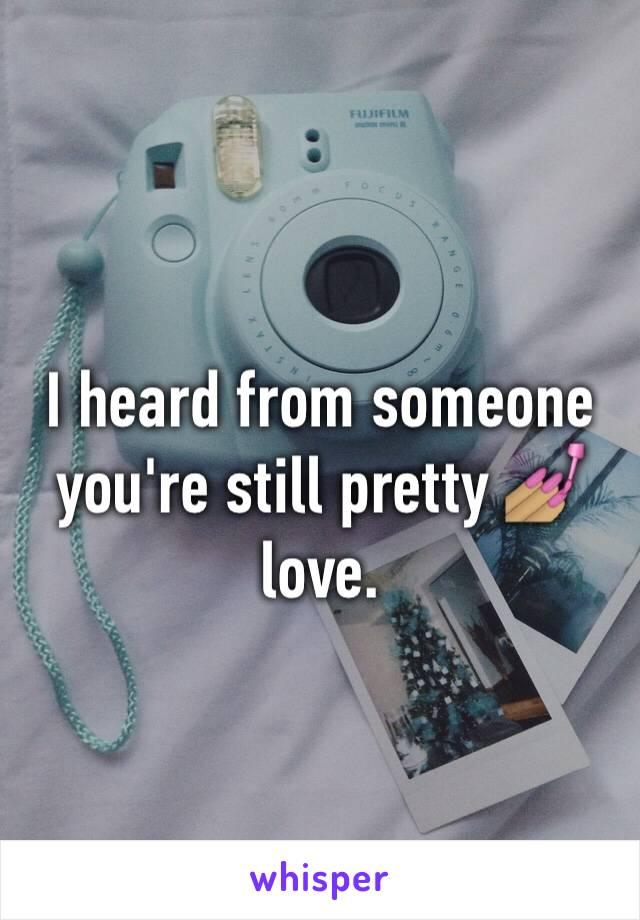 I heard from someone you're still pretty 💅🏽 love.