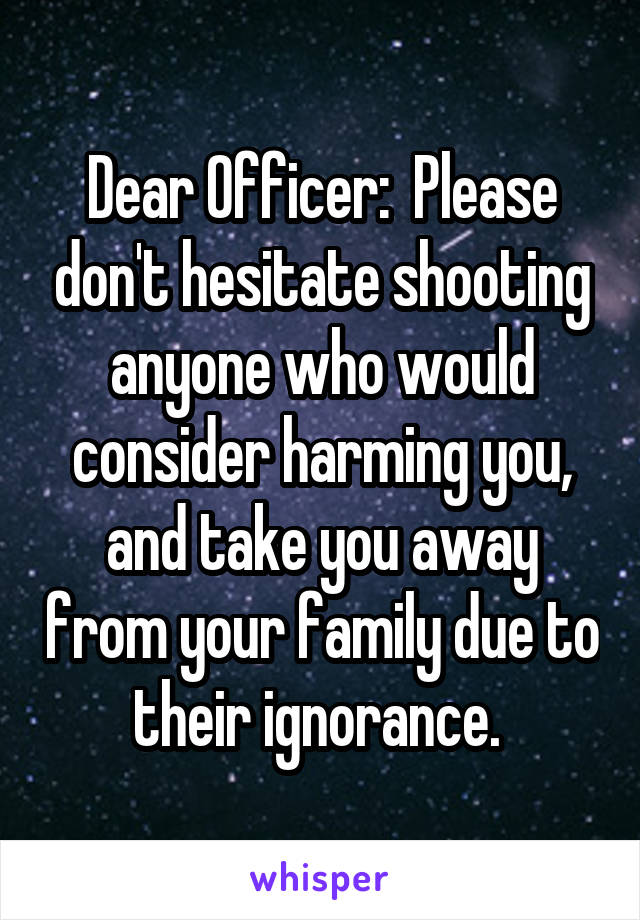 Dear Officer:  Please don't hesitate shooting anyone who would consider harming you, and take you away from your family due to their ignorance.