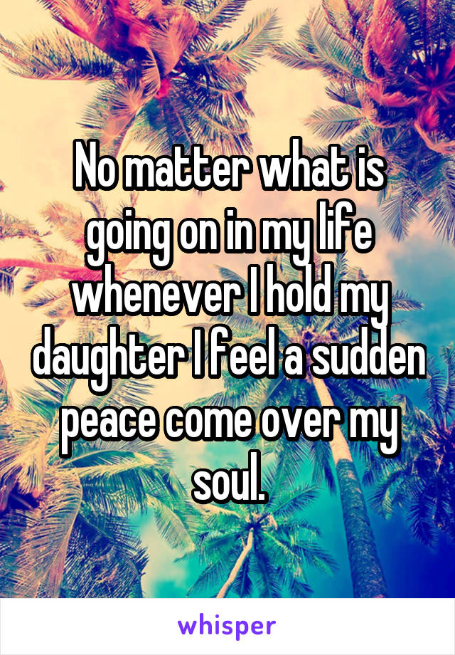 No matter what is going on in my life whenever I hold my daughter I feel a sudden peace come over my soul.
