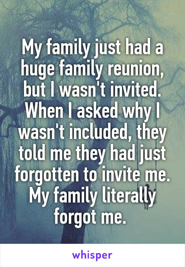 My family just had a huge family reunion, but I wasn't invited. When I asked why I wasn't included, they told me they had just forgotten to invite me. My family literally forgot me.